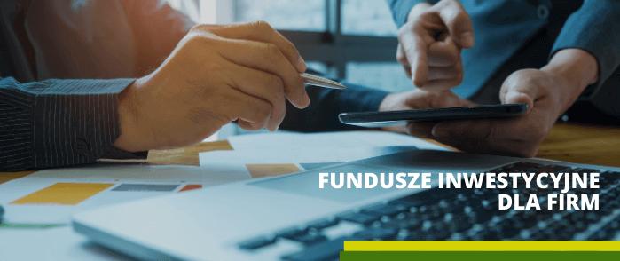 Oferta funduszy inwestycyjnych dla firm